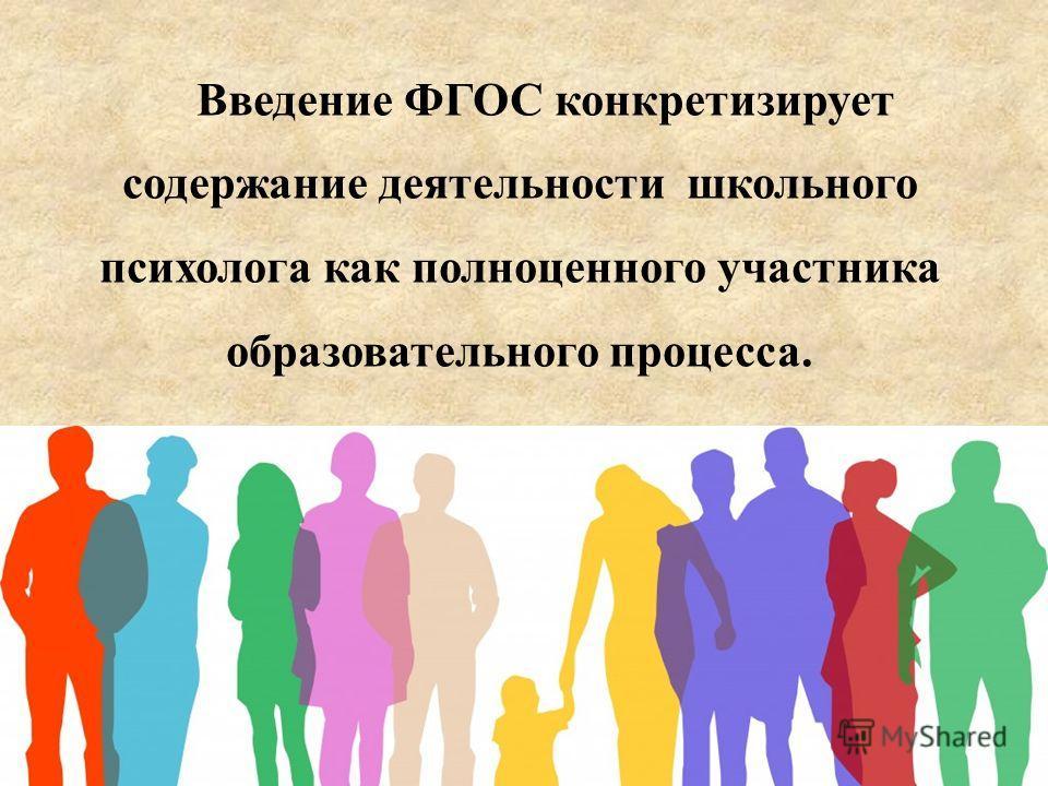 Введение ФГОС конкретизирует содержание деятельности школьного психолога как полноценного участника образовательного процесса.