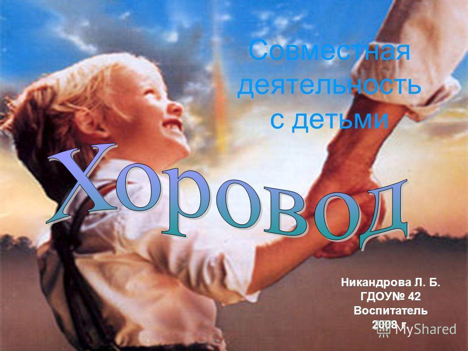 Совместная деятельность с детьми Никандрова Л. Б. ГДОУ 42 Воспитатель 2008 г.