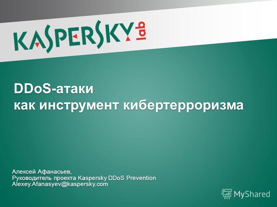 DDoS-атаки как инструмент кибертерроризма Алексей Афанасьев, Руководитель проекта Kaspersky DDoS Prevention Alexey.Afanasyev@kaspersky.com