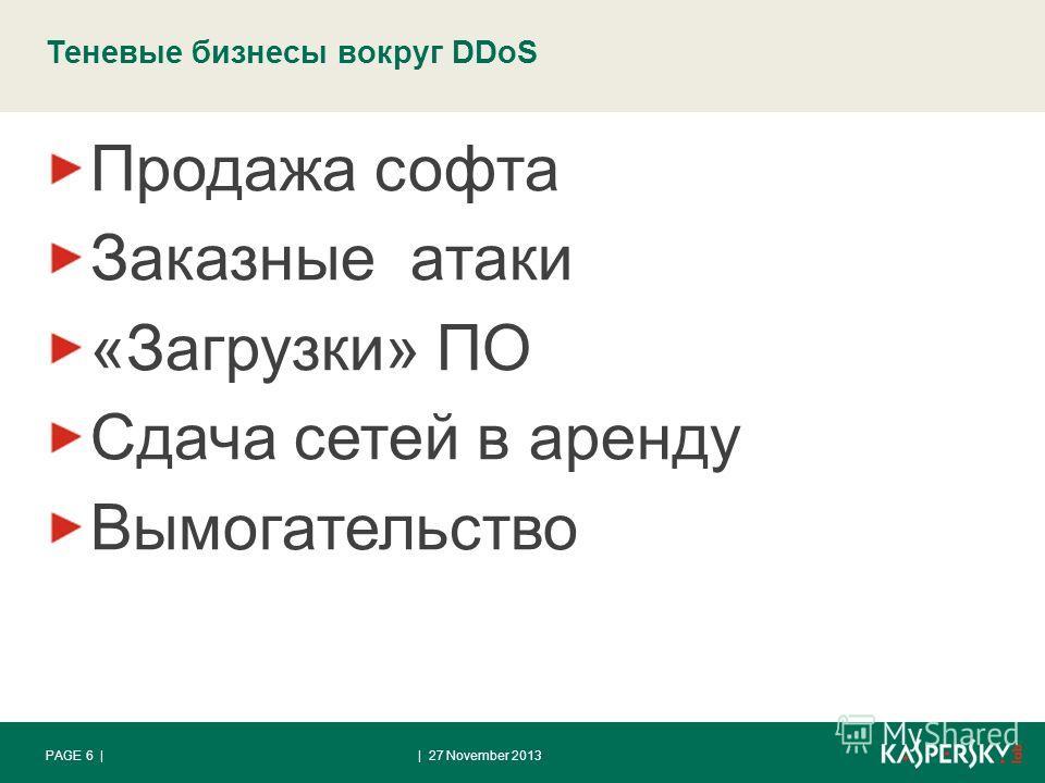 Теневые бизнесы вокруг DDoS Продажа софта Заказные атаки «Загрузки» ПО Сдача сетей в аренду Вымогательство | 27 November 2013PAGE 6 |
