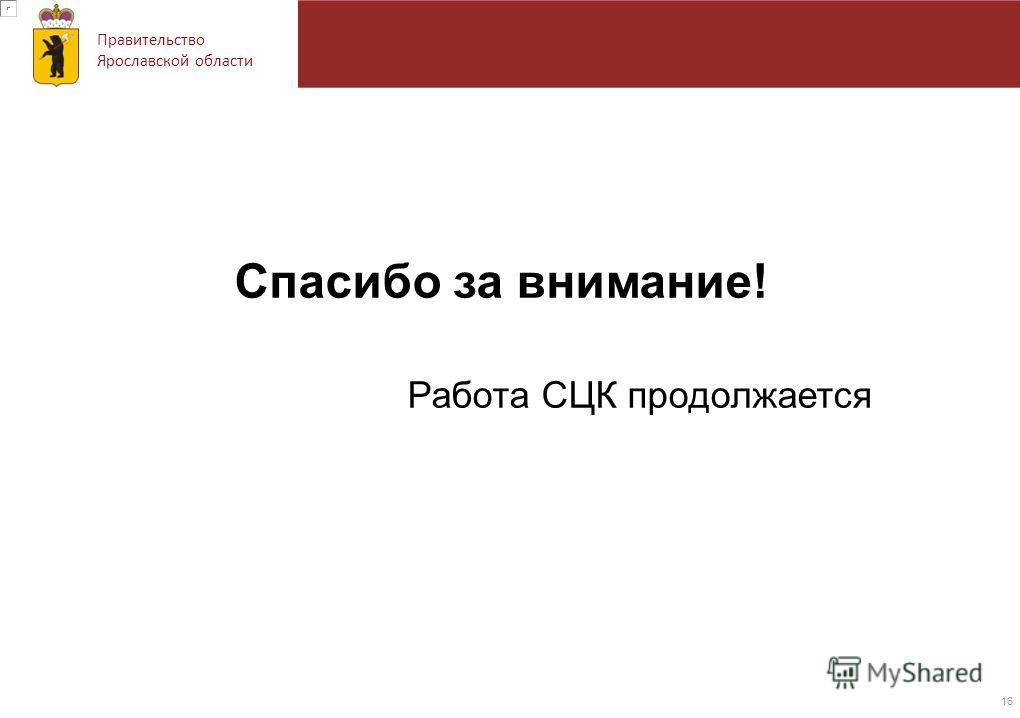 Правительство Ярославской области Спасибо за внимание! Работа СЦК продолжается 16
