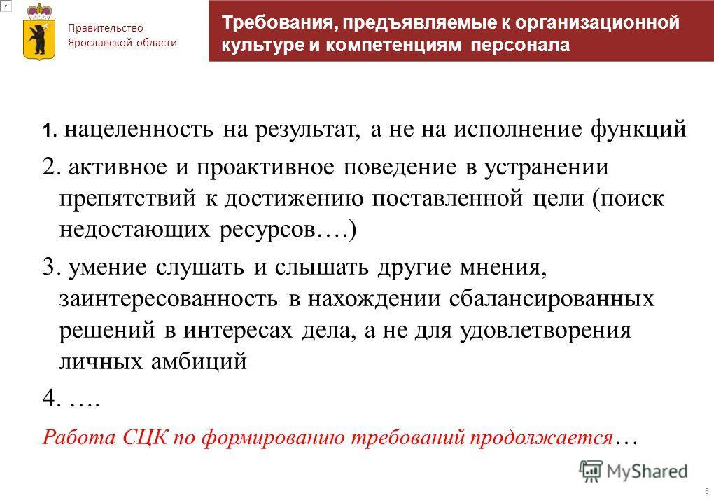 Правительство Ярославской области Требования, предъявляемые к организационной культуре и компетенциям персонала 1. нацеленность на результат, а не на исполнение функций 2. активное и проактивное поведение в устранении препятствий к достижению поставл
