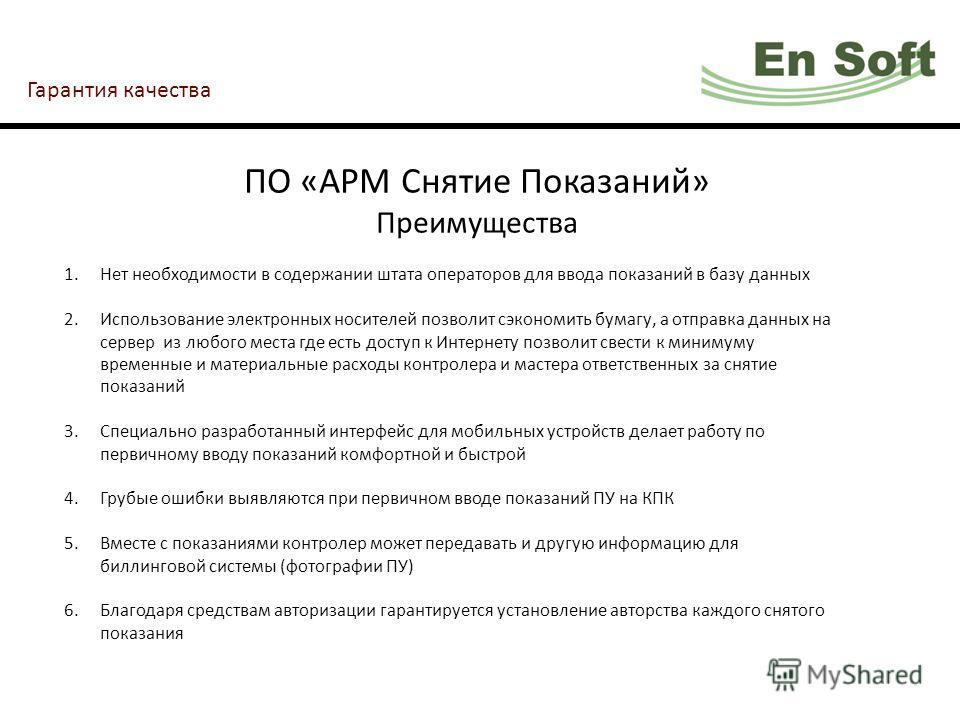 Гарантия качества ПО «АРМ Снятие Показаний» Преимущества 1.Нет необходимости в содержании штата операторов для ввода показаний в базу данных 2.Использование электронных носителей позволит сэкономить бумагу, а отправка данных на сервер из любого места