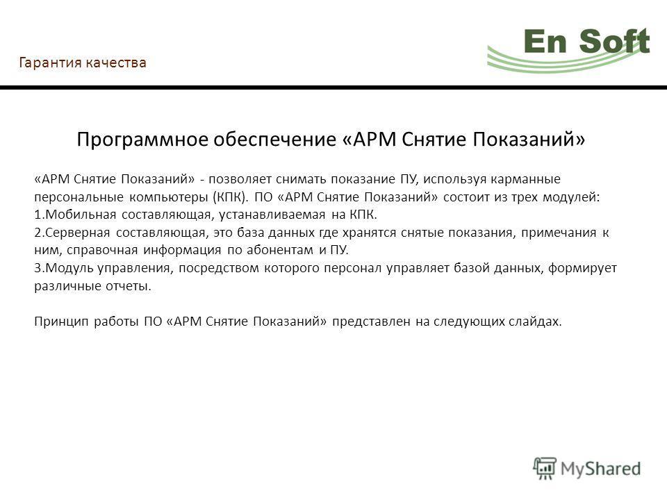 Гарантия качества Программное обеспечение «АРМ Снятие Показаний» «АРМ Снятие Показаний» - позволяет снимать показание ПУ, используя карманные персональные компьютеры (КПК). ПО «АРМ Снятие Показаний» состоит из трех модулей: 1.Мобильная составляющая,