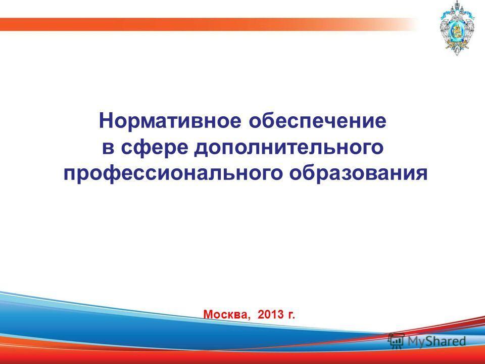 Нормативное обеспечение в сфере дополнительного профессионального образования Москва, 2013 г.