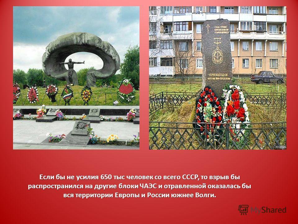 Если бы не усилия 650 тыс человек со всего СССР, то взрыв бы распространился на другие блоки ЧАЭС и отравленной оказалась бы вся территории Европы и России южнее Волги.