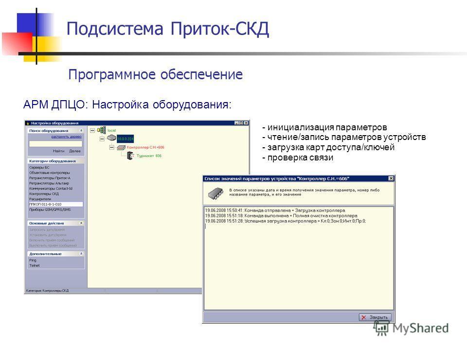 Подсистема Приток-СКД Программное обеспечение АРМ ДПЦО: Настройка оборудования: - инициализация параметров - чтение/запись параметров устройств - загрузка карт доступа/ключей - проверка связи