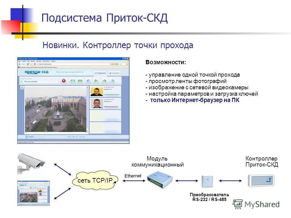 Подсистема Приток-СКД Новинки. Контроллер точки прохода Возможности: - управление одной точкой прохода - просмотр ленты фотографий - изображение с сетевой видеокамеры - настройка параметров и загрузка ключей - только Интернет-браузер на ПК Модуль ком