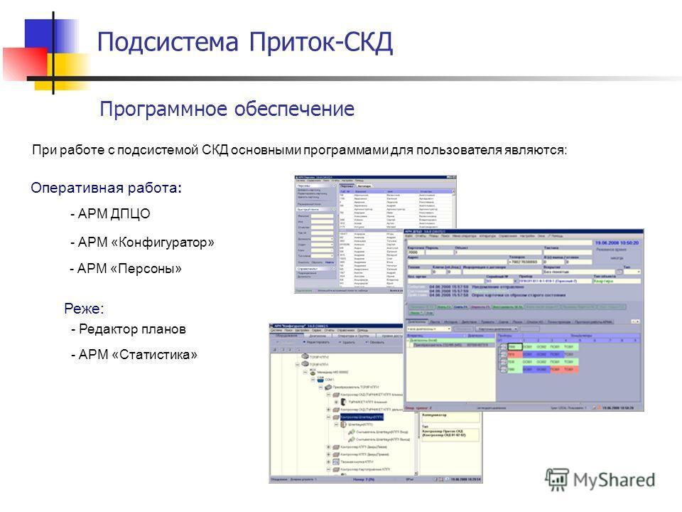 Подсистема Приток-СКД Программное обеспечение При работе с подсистемой СКД основными программами для пользователя являются: - АРМ «Персоны» - АРМ «Конфигуратор» - АРМ ДПЦО - Редактор планов - АРМ «Статистика» Оперативная работа : Реже: