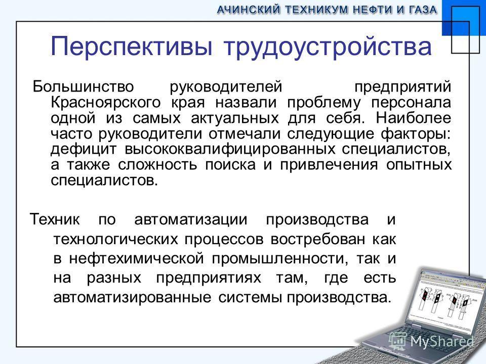 Перспективы трудоустройства Большинство руководителей предприятий Красноярского края назвали проблему персонала одной из самых актуальных для себя. Наиболее часто руководители отмечали следующие факторы: дефицит высококвалифицированных специалистов,