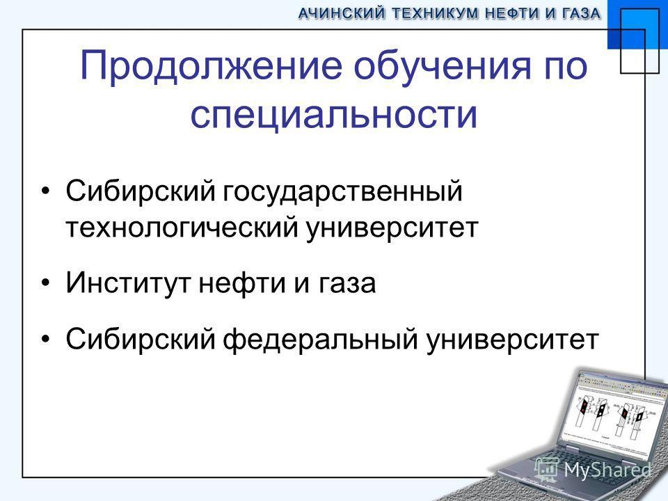 Продолжение обучения по специальности Сибирский государственный технологический университет Институт нефти и газа Сибирский федеральный университет