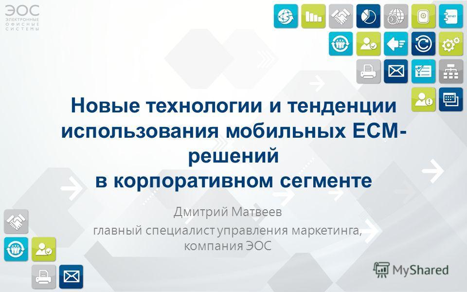 Новые технологии и тенденции использования мобильных ECM- решений в корпоративном сегменте Дмитрий Матвеев главный специалист управления маркетинга, компания ЭОС