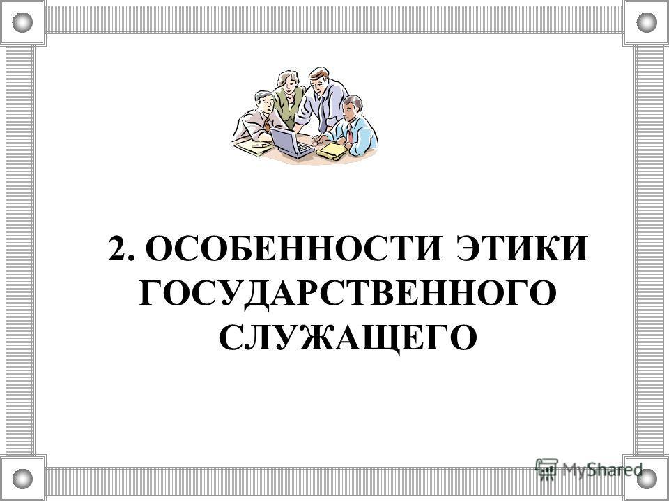 2. ОСОБЕННОСТИ ЭТИКИ ГОСУДАРСТВЕННОГО СЛУЖАЩЕГО