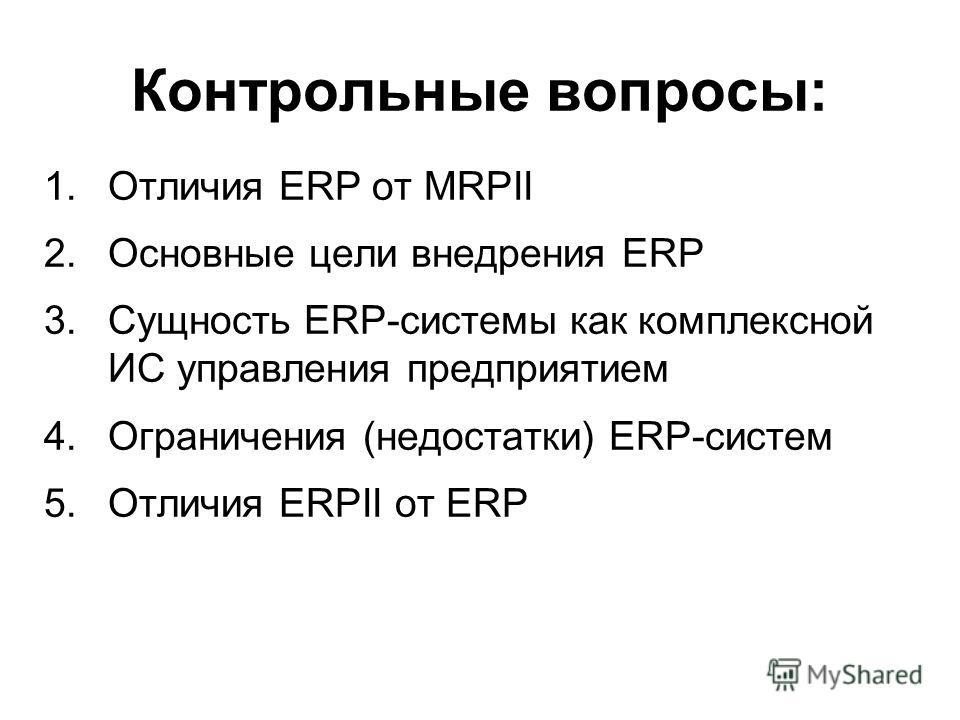 Контрольные вопросы: 1.Отличия ERP от MRPII 2.Основные цели внедрения ERP 3.Сущность ERP-системы как комплексной ИС управления предприятием 4.Ограничения (недостатки) ERP-систем 5.Отличия ERPII от ERP