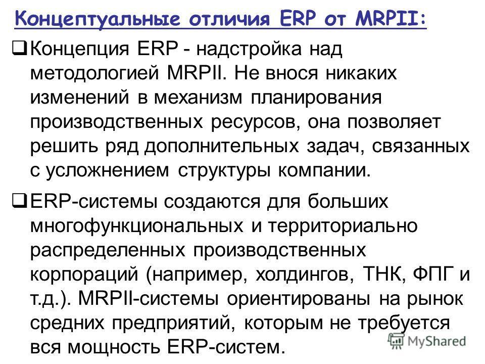 Концептуальные отличия ERP от MRPII: Концепция ERP - надстройка над методологией MRPII. Не внося никаких изменений в механизм планирования производственных ресурсов, она позволяет решить ряд дополнительных задач, связанных с усложнением структуры ком