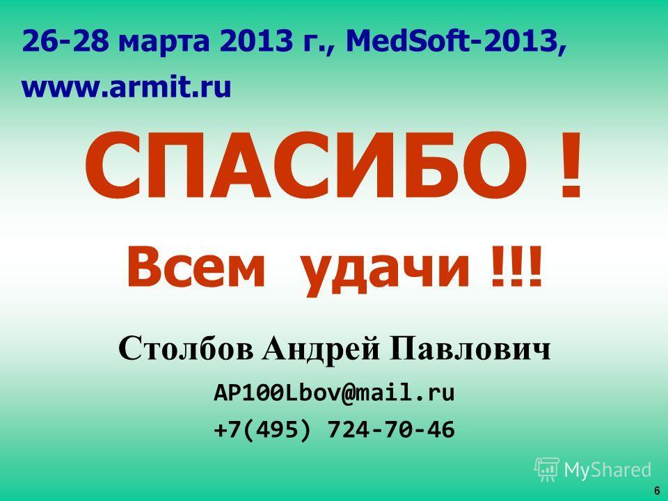 26-28 марта 2013 г., MedSoft-2013, www.armit.ru СПАСИБО ! Всем удачи !!! Столбов Андрей Павлович AP100Lbov@mail.ru +7(495) 724-70-46 6