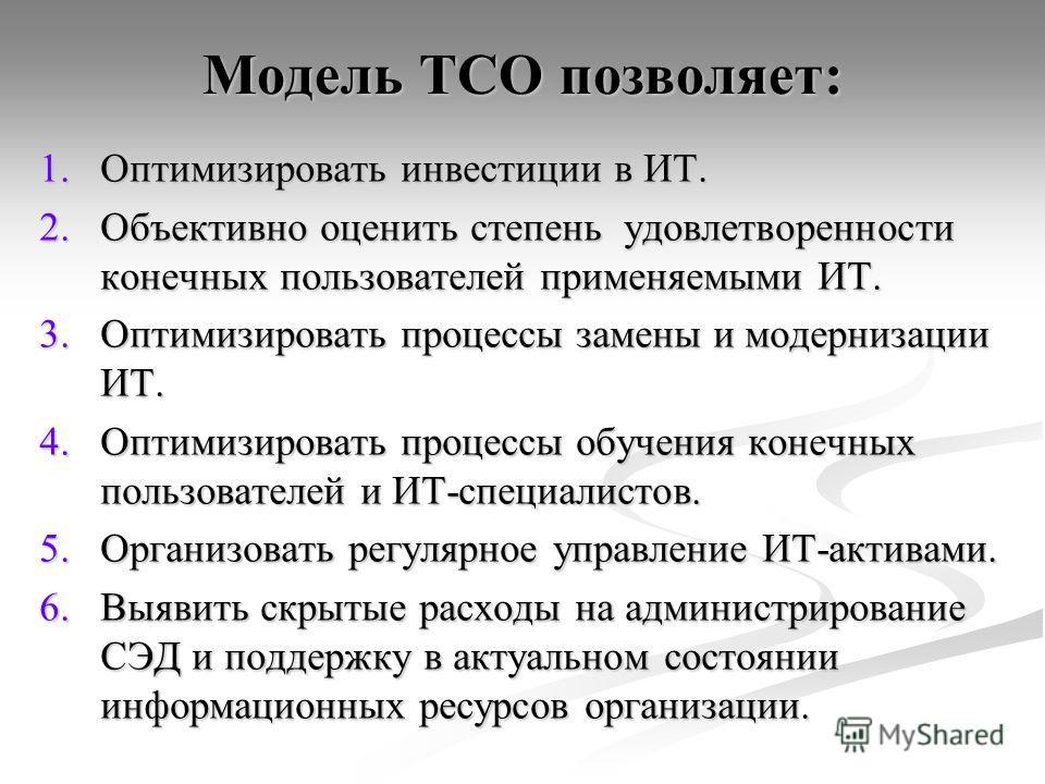 Модель TCO позволяет: 1.Оптимизировать инвестиции в ИТ. 2.Объективно оценить степень удовлетворенности конечных пользователей применяемыми ИТ. 3.Оптимизировать процессы замены и модернизации ИТ. 4.Оптимизировать процессы обучения конечных пользовател