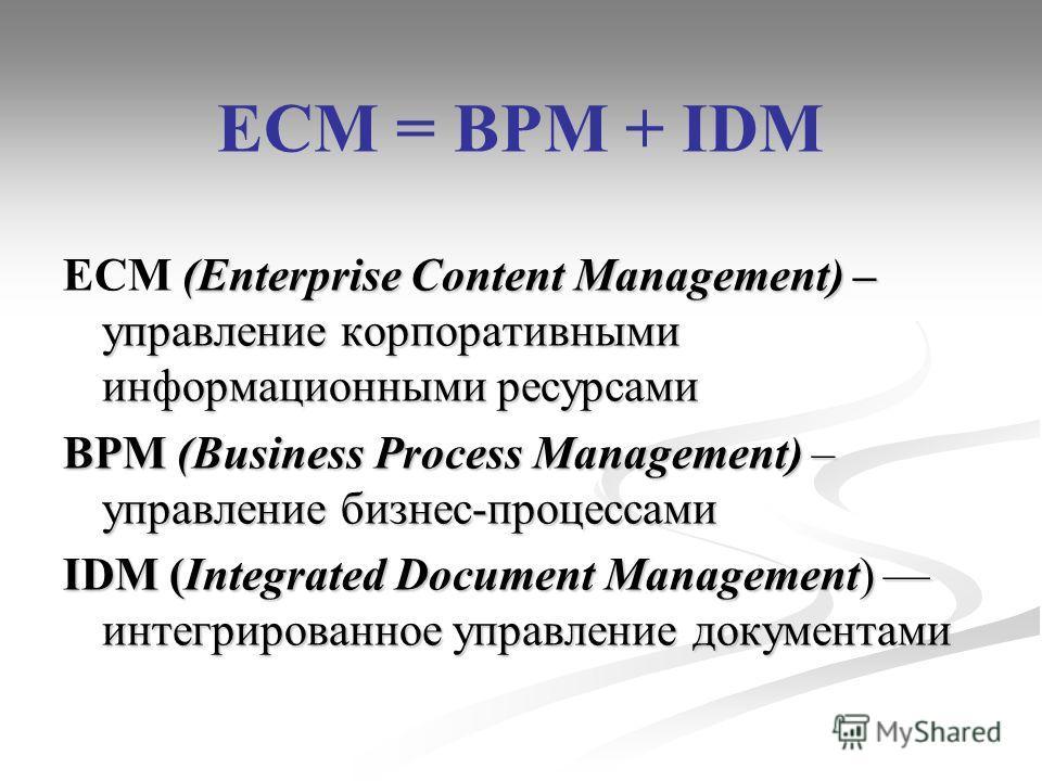 ECM = BPM + IDM (Enterprise Content Management) – управление корпоративными информационными ресурсами ECM (Enterprise Content Management) – управление корпоративными информационными ресурсами BPM (Business Process Management) – управление бизнес-проц