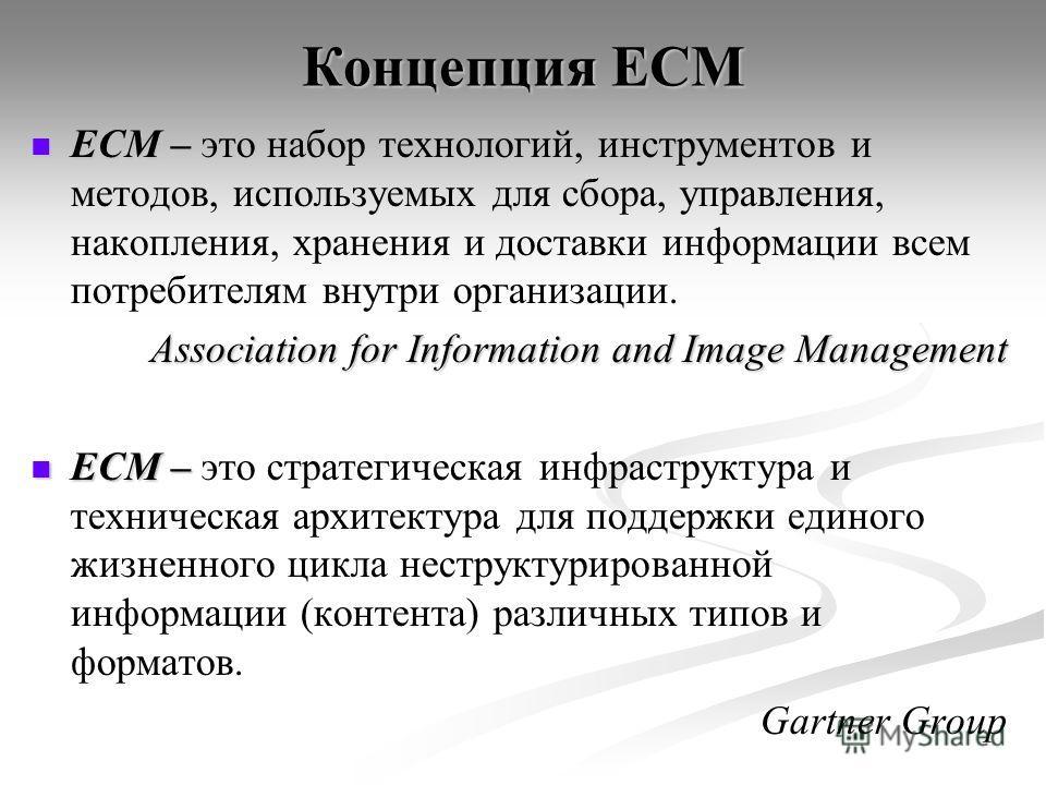 Концепция ЕСМ ECM – ECM – это набор технологий, инструментов и методов, используемых для сбора, управления, накопления, хранения и доставки информации всем потребителям внутри организации. Association for Information and Image Management ECM – ECM –
