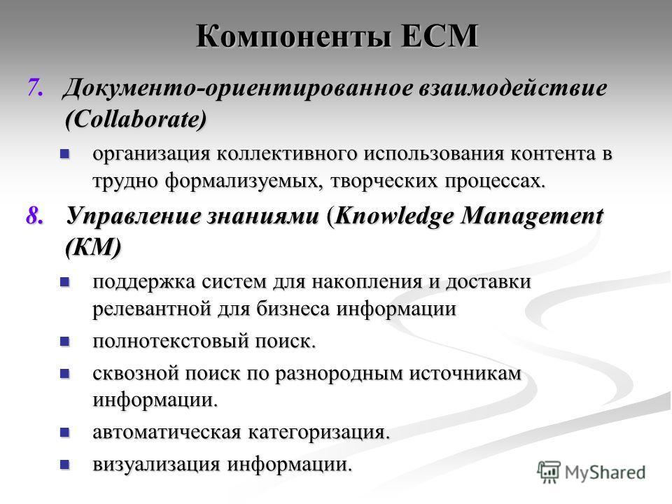 Компоненты ECM 7.Документо-ориентированное взаимодействие (Collaborate) организация коллективного использования контента в трудно формализуемых, творческих процессах. организация коллективного использования контента в трудно формализуемых, творческих
