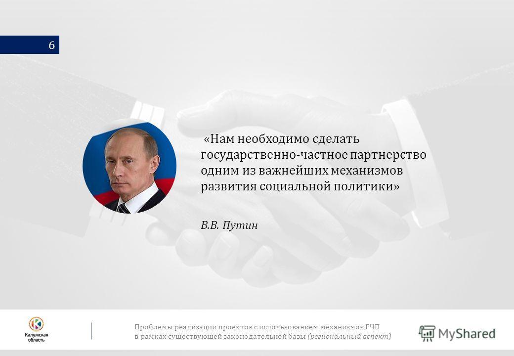 6 «Нам необходимо сделать государственно-частное партнерство одним из важнейших механизмов развития социальной политики» В.В. Путин Проблемы реализации проектов с использованием механизмов ГЧП в рамках существующей законодательной базы (региональный