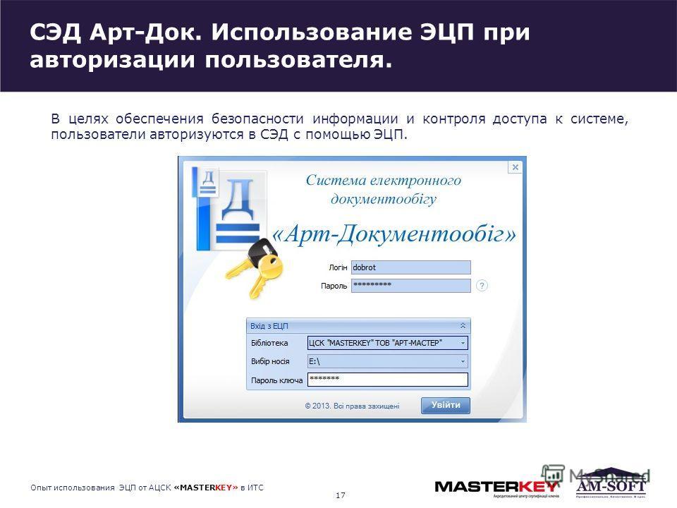 СЭД Арт-Док. Использование ЭЦП при авторизации пользователя. 17 Опыт использования ЭЦП от АЦСК «MASTERKEY» в ИТС В целях обеспечения безопасности информации и контроля доступа к системе, пользователи авторизуются в СЭД с помощью ЭЦП.