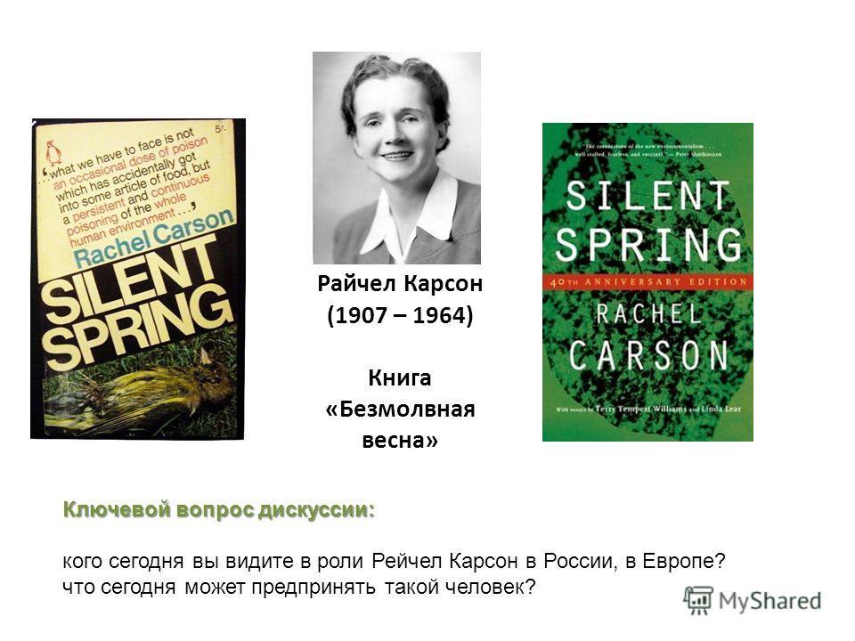 Райчел Карсон (1907 – 1964) Книга «Безмолвная весна» Ключевой вопрос дискуссии: кого сегодня вы видите в роли Рейчел Карсон в России, в Европе? что сегодня может предпринять такой человек?