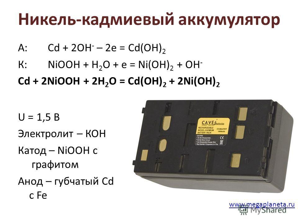 Никель-кадмиевый аккумулятор А:Cd + 2OH - – 2e = Cd(OH) 2 К: NiOOH + H 2 O + e = Ni(OH) 2 + OH - Cd + 2NiOOH + 2H 2 O = Cd(OH) 2 + 2Ni(OH) 2 U = 1,5 В Электролит – КОН Катод – NiOOH с графитом Анод – губчатый Cd c Fe www.megaplaneta.ru