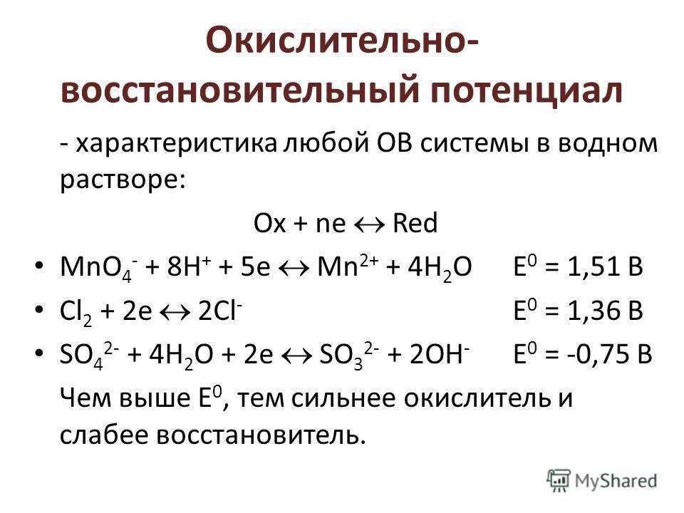 Окислительно- восстановительный потенциал - характеристика любой ОВ системы в водном растворе: Ох + ne Red MnO 4 - + 8H + + 5e Mn 2+ + 4H 2 OЕ 0 = 1,51 В Cl 2 + 2e 2Cl - Е 0 = 1,36 В SO 4 2- + 4H 2 O + 2e SО 3 2- + 2OH - Е 0 = -0,75 В Чем выше Е 0, т
