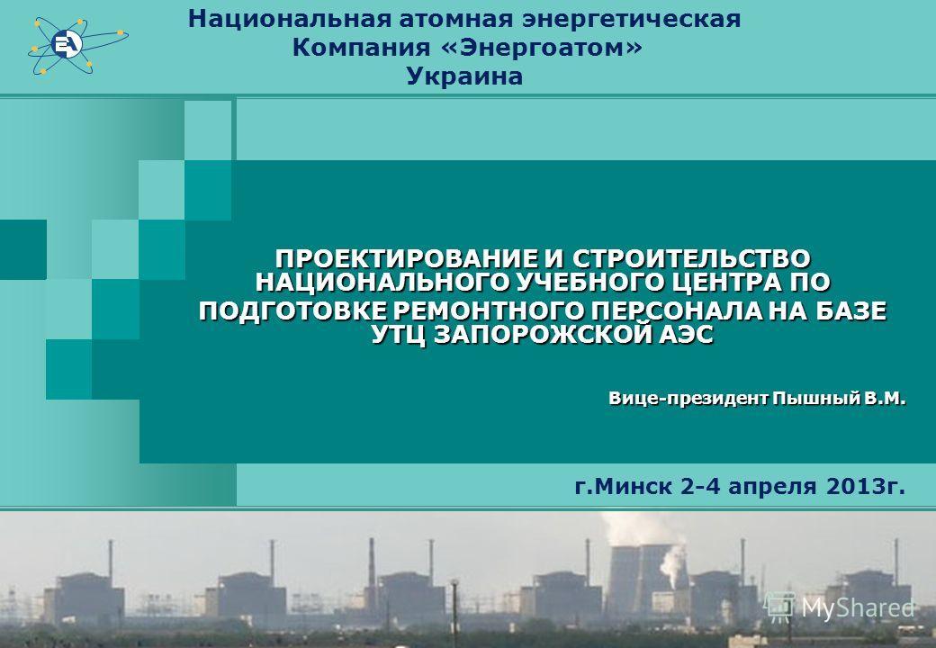 Национальная атомная энергетическая Компания «Энергоатом» Украина ПРОЕКТИРОВАНИЕ И СТРОИТЕЛЬСТВО НАЦИОНАЛЬНОГО УЧЕБНОГО ЦЕНТРА ПО ПОДГОТОВКЕ РЕМОНТНОГО ПЕРСОНАЛА НА БАЗЕ УТЦ ЗАПОРОЖСКОЙ АЭС Вице-президент Пышный В.М. г.Минск 2-4 апреля 2013г.