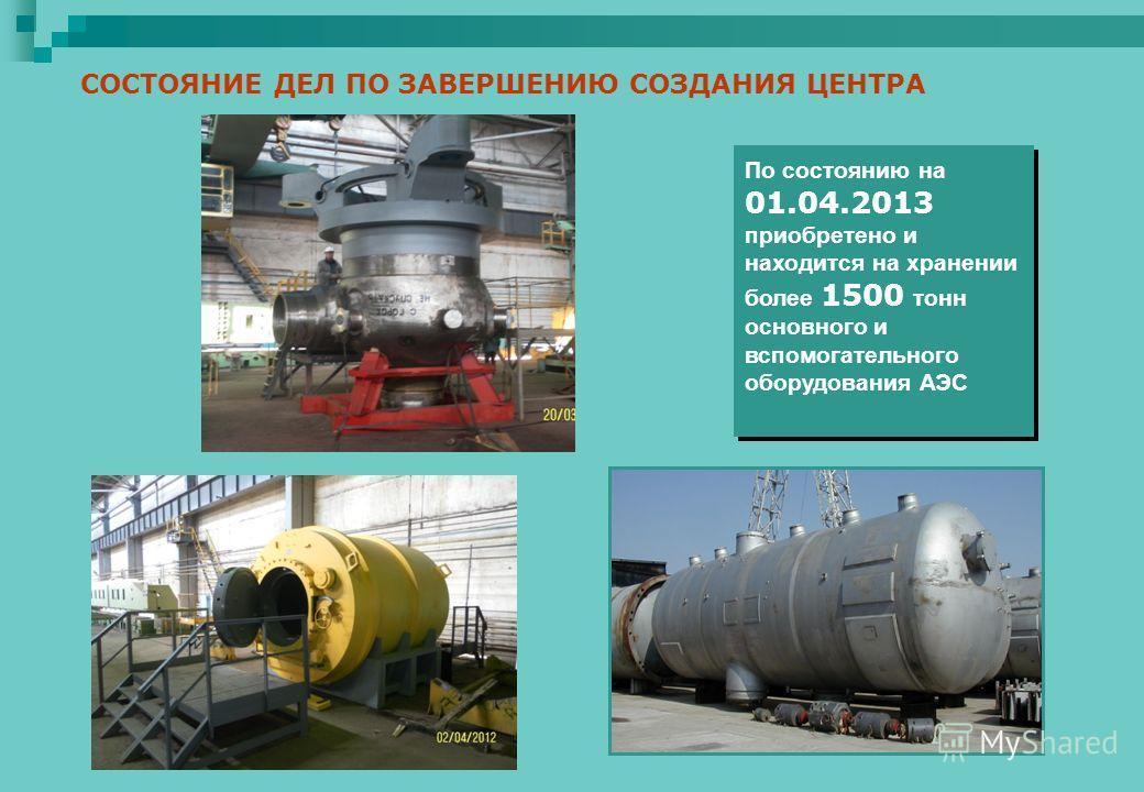 СОСТОЯНИЕ ДЕЛ ПО ЗАВЕРШЕНИЮ СОЗДАНИЯ ЦЕНТРА По состоянию на 01.04.2013 приобретено и находится на хранении более 1500 тонн основного и вспомогательного оборудования АЭС