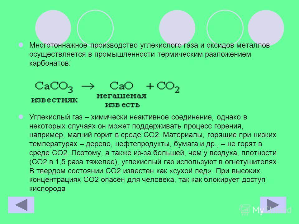 Многотоннажное производство углекислого газа и оксидов металлов осуществляется в промышленности термическим разложением карбонатов: Углекислый газ – химически неактивное соединение, однако в некоторых случаях он может поддерживать процесс горения, на
