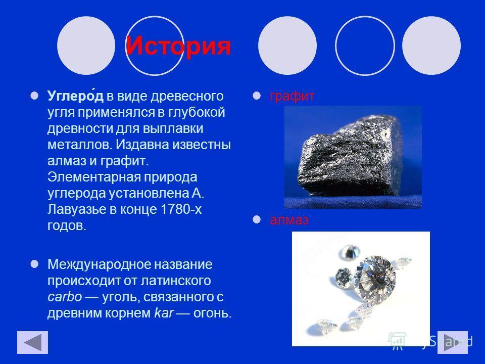 История Углеро́д в виде древесного угля применялся в глубокой древности для выплавки металлов. Издавна известны алмаз и графит. Элементарная природа углерода установлена А. Лавуазье в конце 1780-х годов. Международное название происходит от латинског