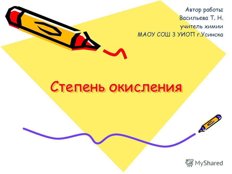 Степень окисления Автор работы Васильева Т. Н. учитель химии МАОУ СОШ 3 УИОП г.Усинска
