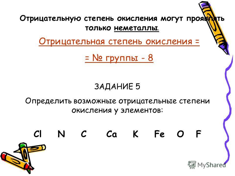 Отрицательную степень окисления могут проявлять только неметаллы. Отрицательная степень окисления = = группы - 8 ЗАДАНИЕ 5 Определить возможные отрицательные степени окисления у элементов: Cl N C Ca K Fe O F