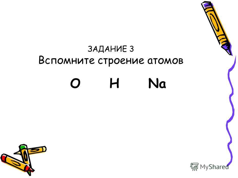 ЗАДАНИЕ 3 Вспомните строение атомов О Н Na