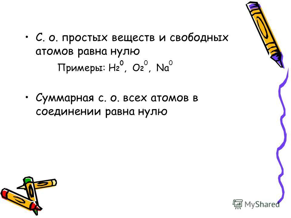 C. о. простых веществ и свободных атомов равна нулю Примеры: Н 2 0, О 2 0, Na 0 Суммарная с. о. всех атомов в соединении равна нулю
