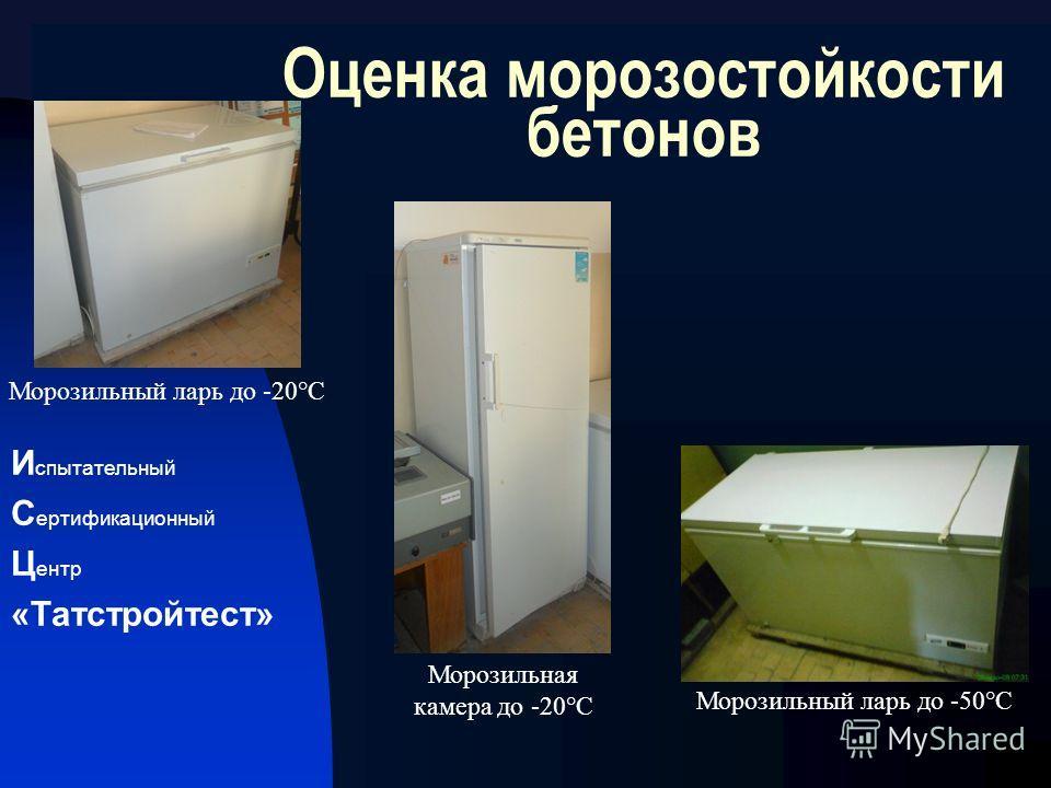 И спытательный С ертификационный Ц ентр «Татстройтест» Оценка морозостойкости бетонов Морозильный ларь до -50°С Морозильная камера до -20°С Морозильный ларь до -20°С