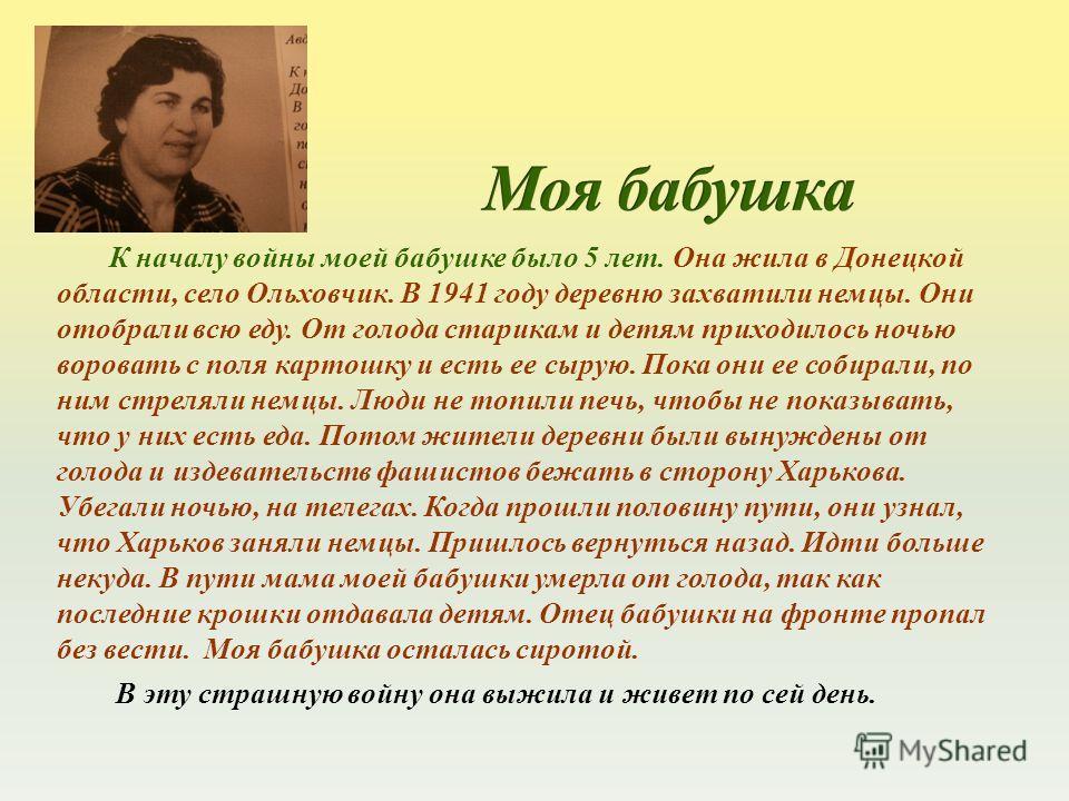 К началу войны моей бабушке было 5 лет. Она жила в Донецкой области, село Ольховчик. В 1941 году деревню захватили немцы. Они отобрали всю еду. От голода старикам и детям приходилось ночью воровать с поля картошку и есть ее сырую. Пока они ее собирал