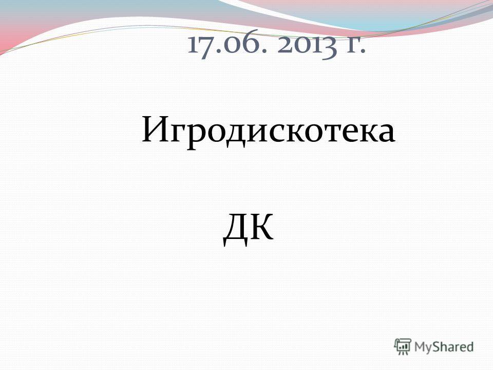 17.06. 2013 г. Игродискотека ДК