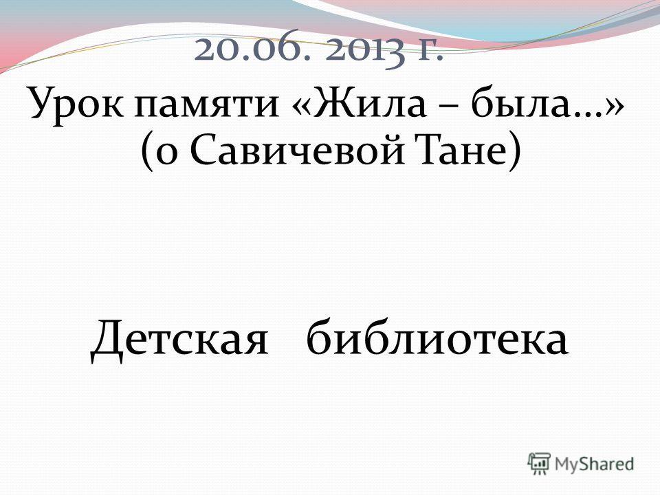 20.06. 2013 г. Урок памяти «Жила – была…» (о Савичевой Тане) Детская библиотека