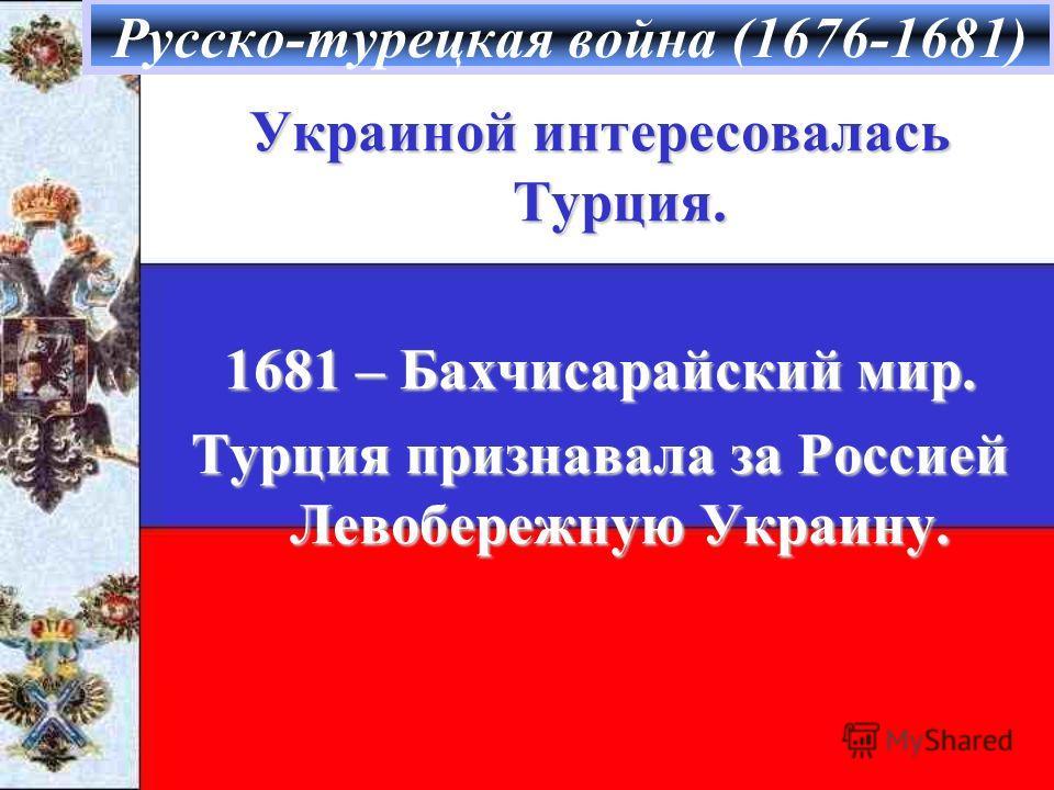 Русско-турецкая война (1676-1681) Украиной интересовалась Турция. 1681 – Бахчисарайский мир. Турция признавала за Россией Левобережную Украину.