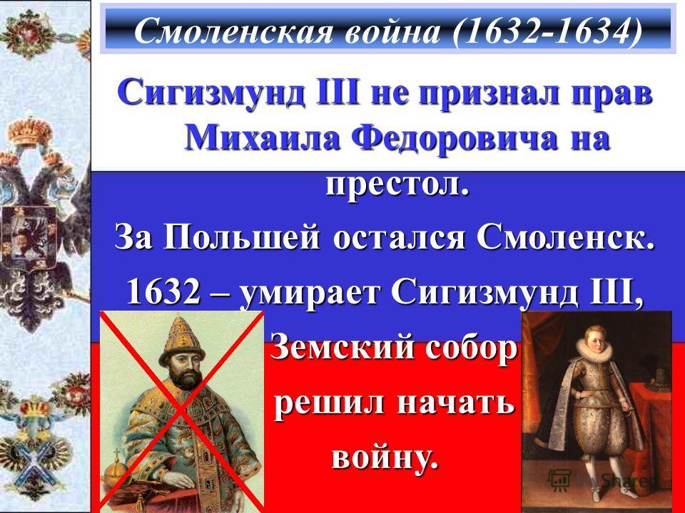 Смоленская война (1632-1634) Сигизмунд III не признал прав Михаила Федоровича на престол. За Польшей остался Смоленск. 1632 – умирает Сигизмунд III, Земский собор Земский собор решил начать решил начатьвойну.