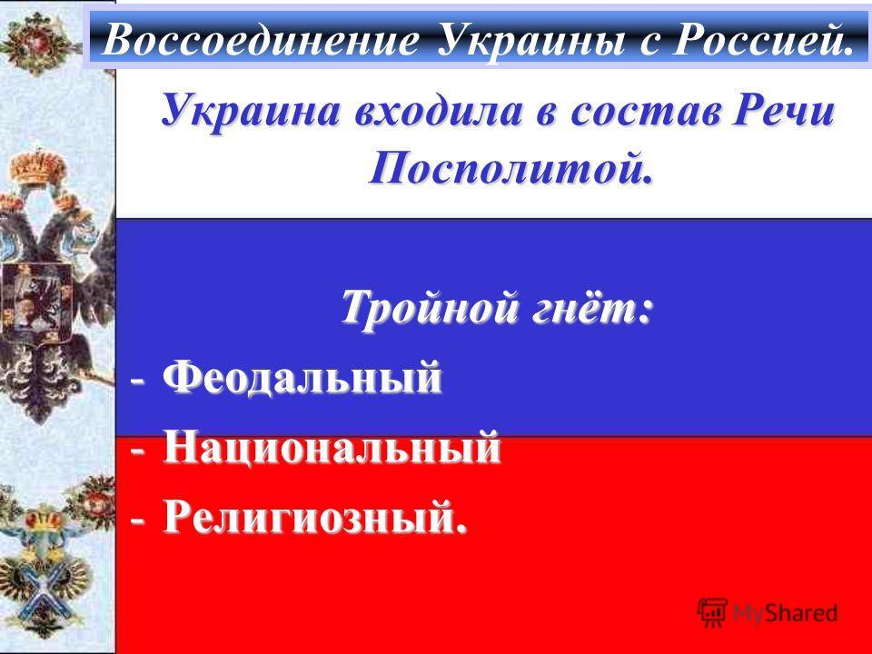 Воссоединение Украины с Россией. Украина входила в состав Речи Посполитой. Тройной гнёт: -Феодальный -Национальный -Религиозный.