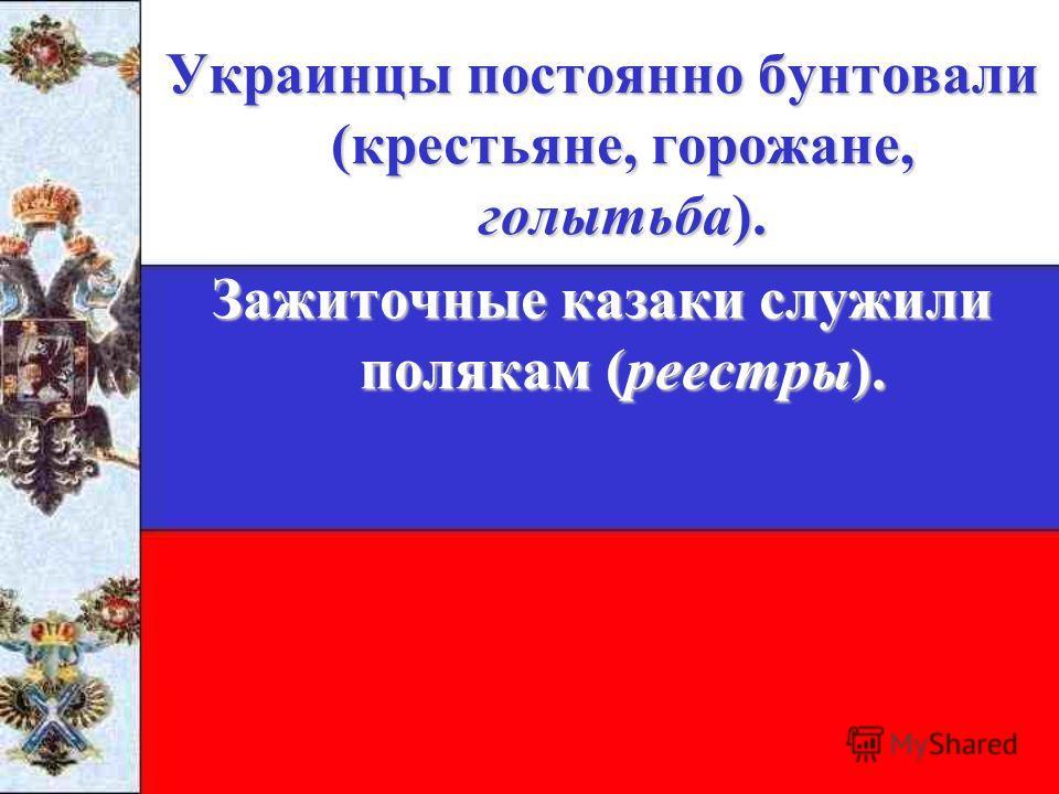 Украинцы постоянно бунтовали (крестьяне, горожане, голытьба). Зажиточные казаки служили полякам (реестры).