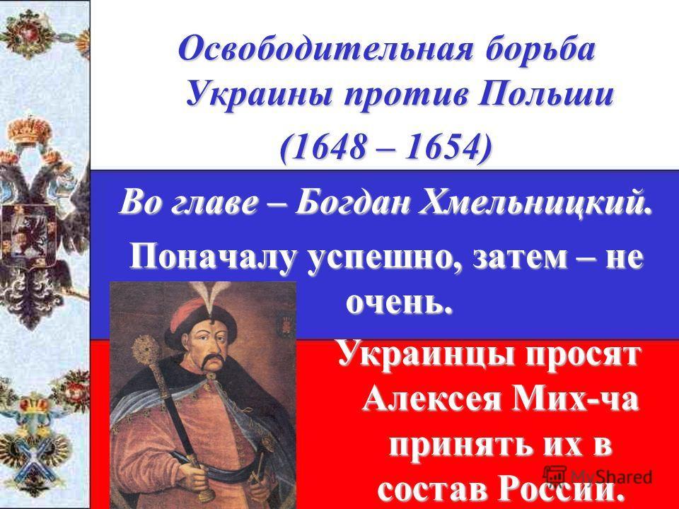 Освободительная борьба Украины против Польши (1648 – 1654) Во главе – Богдан Хмельницкий. Поначалу успешно, затем – не очень. Украинцы просят Алексея Мих-ча принять их в состав России.