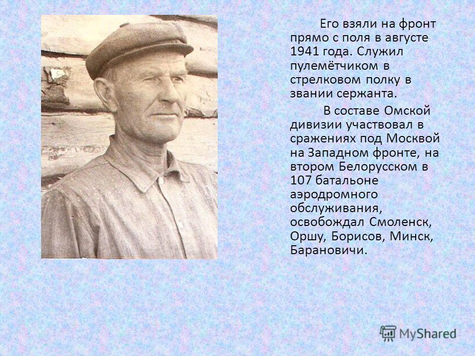 Его взяли на фронт прямо с поля в августе 1941 года. Служил пулемётчиком в стрелковом полку в звании сержанта. В составе Омской дивизии участвовал в сражениях под Москвой на Западном фронте, на втором Белорусском в 107 батальоне аэродромного обслужив
