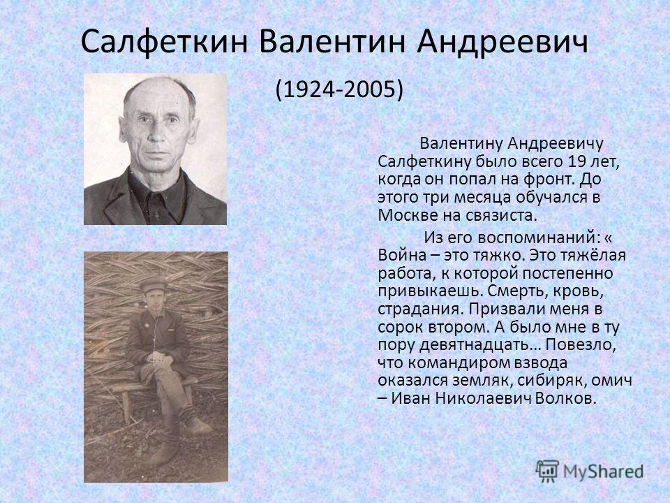 Салфеткин Валентин Андреевич (1924-2005) Валентину Андреевичу Салфеткину было всего 19 лет, когда он попал на фронт. До этого три месяца обучался в Москве на связиста. Из его воспоминаний: « Война – это тяжко. Это тяжёлая работа, к которой постепенно