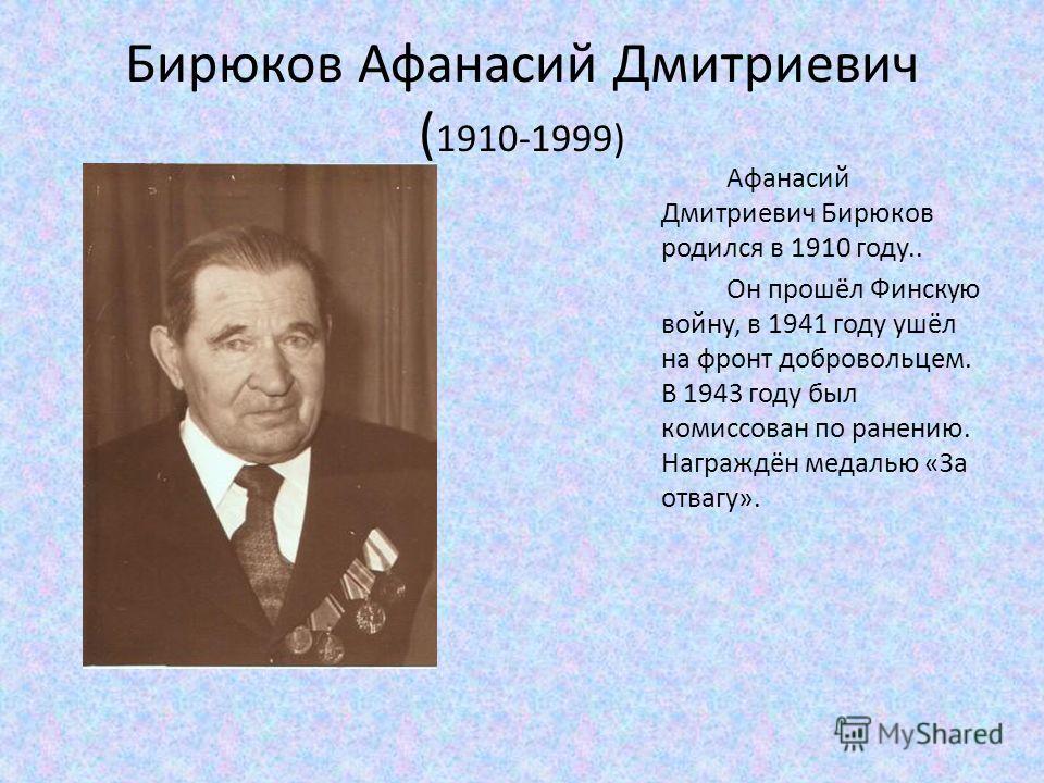 Бирюков Афанасий Дмитриевич ( 1910-1999) Афанасий Дмитриевич Бирюков родился в 1910 году.. Он прошёл Финскую войну, в 1941 году ушёл на фронт добровольцем. В 1943 году был комиссован по ранению. Награждён медалью «За отвагу».