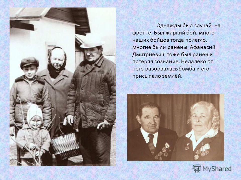 Однажды был случай на фронте. Был жаркий бой, много наших бойцов тогда полегло, многие были ранены. Афанасий Дмитриевич тоже был ранен и потерял сознание. Недалеко от него разорвалась бомба и его присыпало землёй.